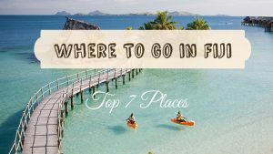 Where to go in Fiji : Top 7 places in the Fiji Islands